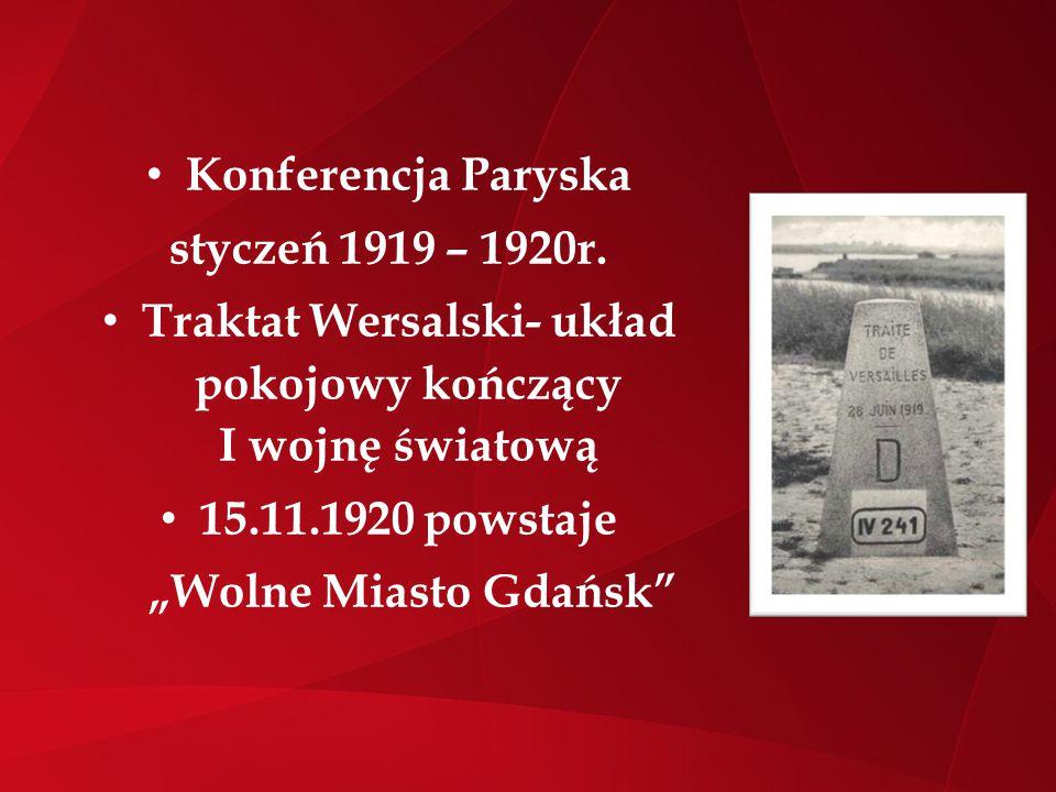 """Konferencja Paryska styczeń 1919 – 1920r. Traktat Wersalski- układ pokojowy kończący I wojnę światową 15.11.1920 powstaje """"Wolne Miasto Gdańsk"""""""