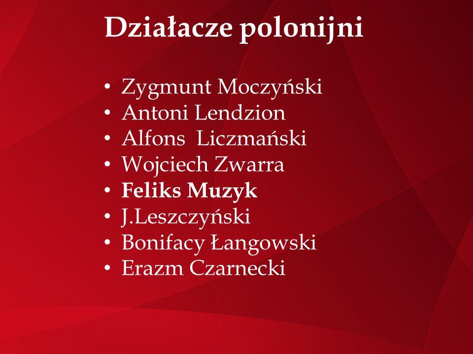 Działacze polonijni Zygmunt Moczyński Antoni Lendzion Alfons Liczmański Wojciech Zwarra Feliks Muzyk J.Leszczyński Bonifacy Łangowski Erazm Czarnecki