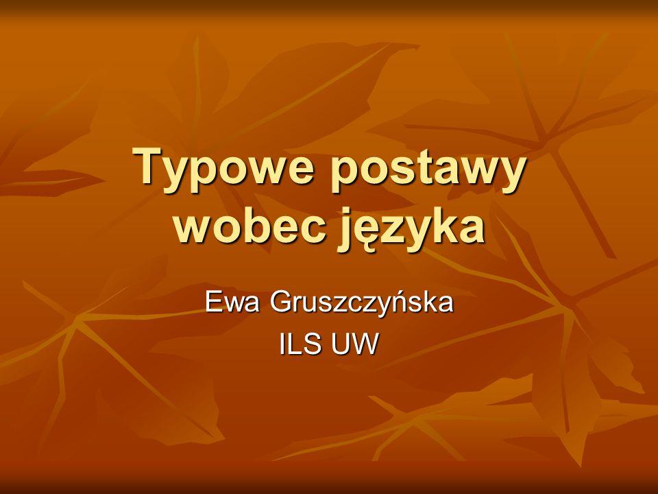 Typowe postawy wobec języka Ewa Gruszczyńska ILS UW