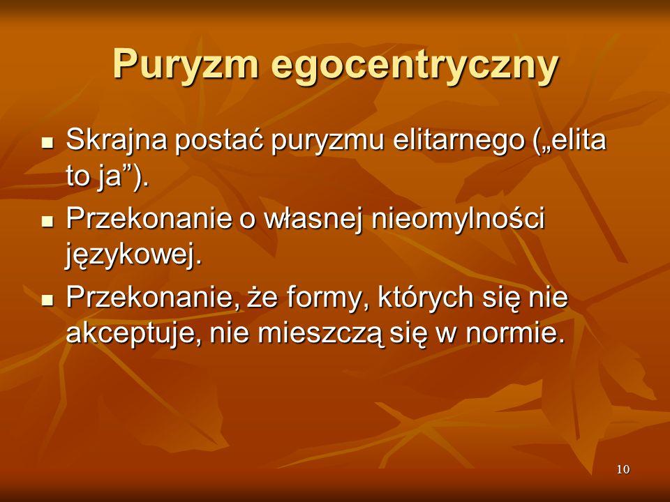"""10 Puryzm egocentryczny Skrajna postać puryzmu elitarnego (""""elita to ja""""). Skrajna postać puryzmu elitarnego (""""elita to ja""""). Przekonanie o własnej ni"""