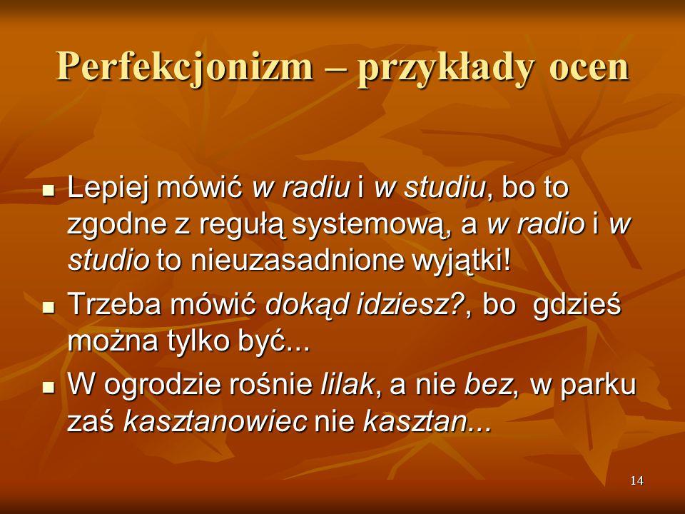 14 Perfekcjonizm – przykłady ocen Lepiej mówić w radiu i w studiu, bo to zgodne z regułą systemową, a w radio i w studio to nieuzasadnione wyjątki! Le