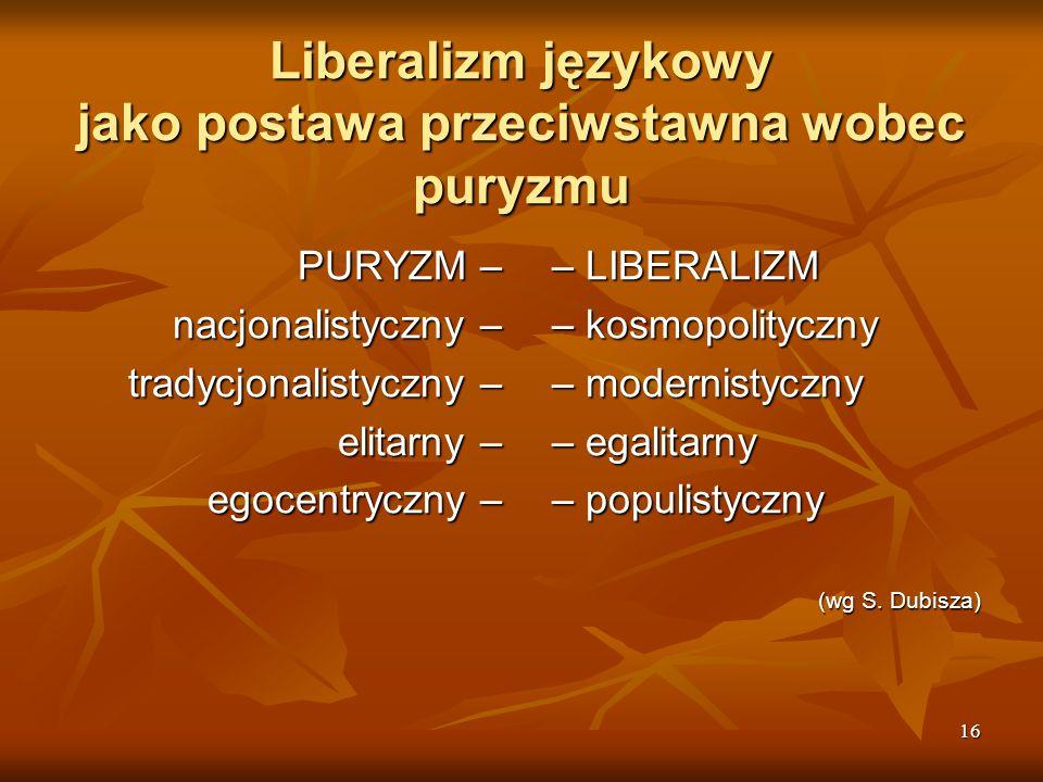 16 Liberalizm językowy jako postawa przeciwstawna wobec puryzmu PURYZM – nacjonalistyczny – tradycjonalistyczny – elitarny – egocentryczny – – LIBERAL