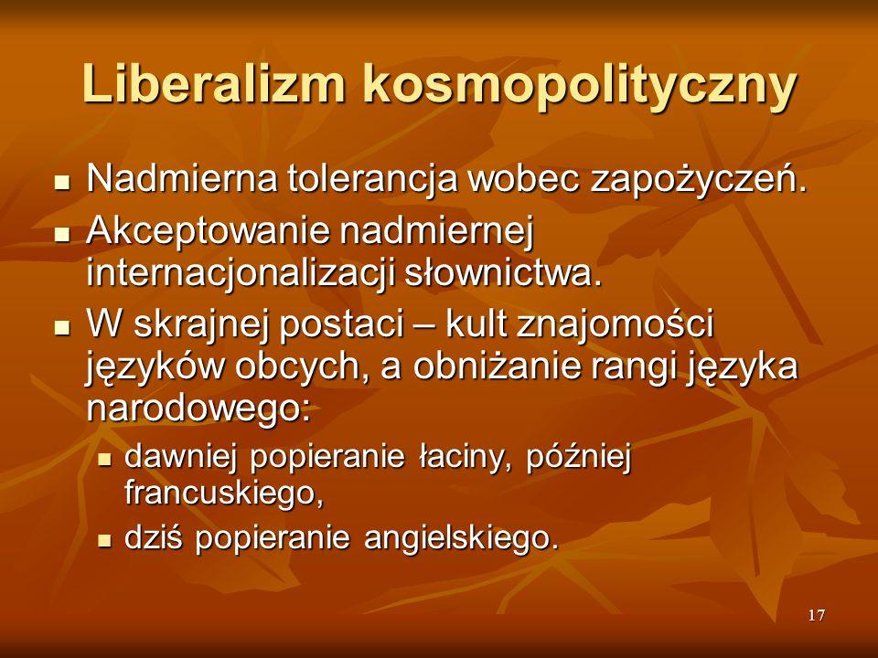 17 Liberalizm kosmopolityczny Nadmierna tolerancja wobec zapożyczeń. Nadmierna tolerancja wobec zapożyczeń. Akceptowanie nadmiernej internacjonalizacj