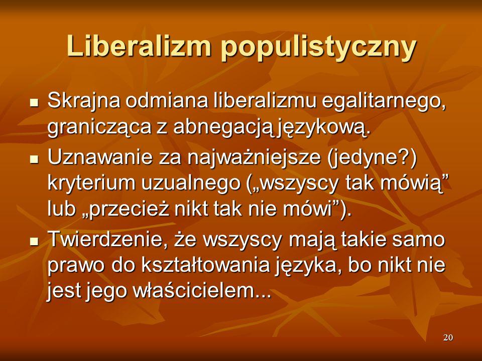 20 Liberalizm populistyczny Skrajna odmiana liberalizmu egalitarnego, granicząca z abnegacją językową. Skrajna odmiana liberalizmu egalitarnego, grani