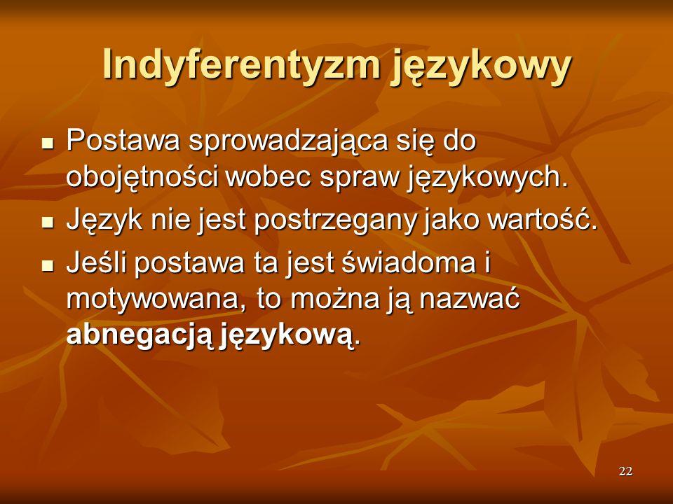 22 Indyferentyzm językowy Postawa sprowadzająca się do obojętności wobec spraw językowych. Postawa sprowadzająca się do obojętności wobec spraw języko