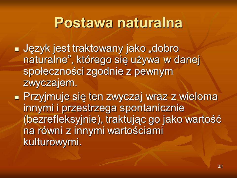 """23 Postawa naturalna Język jest traktowany jako """"dobro naturalne"""", którego się używa w danej społeczności zgodnie z pewnym zwyczajem. Język jest trakt"""