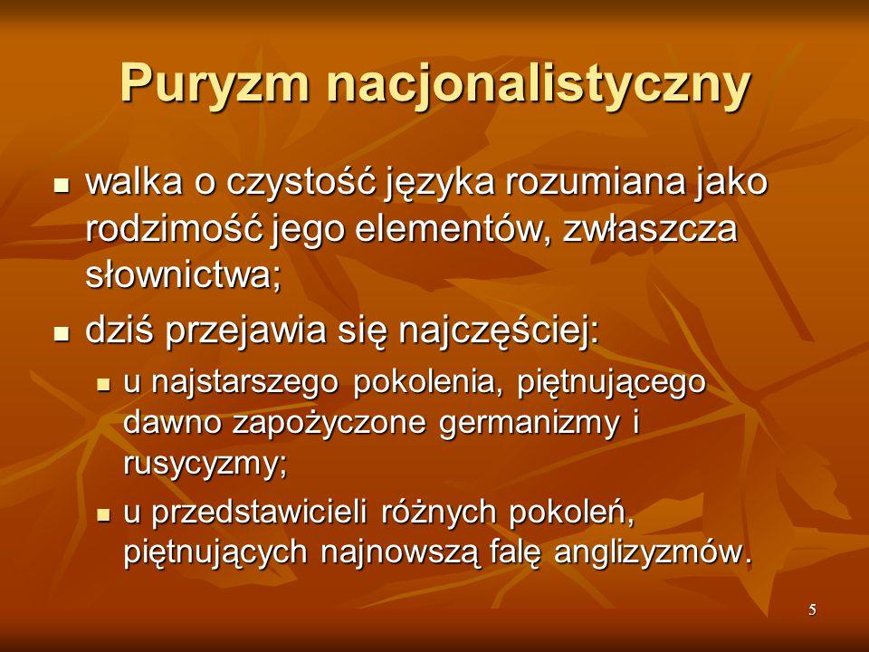 5 Puryzm nacjonalistyczny walka o czystość języka rozumiana jako rodzimość jego elementów, zwłaszcza słownictwa; walka o czystość języka rozumiana jak