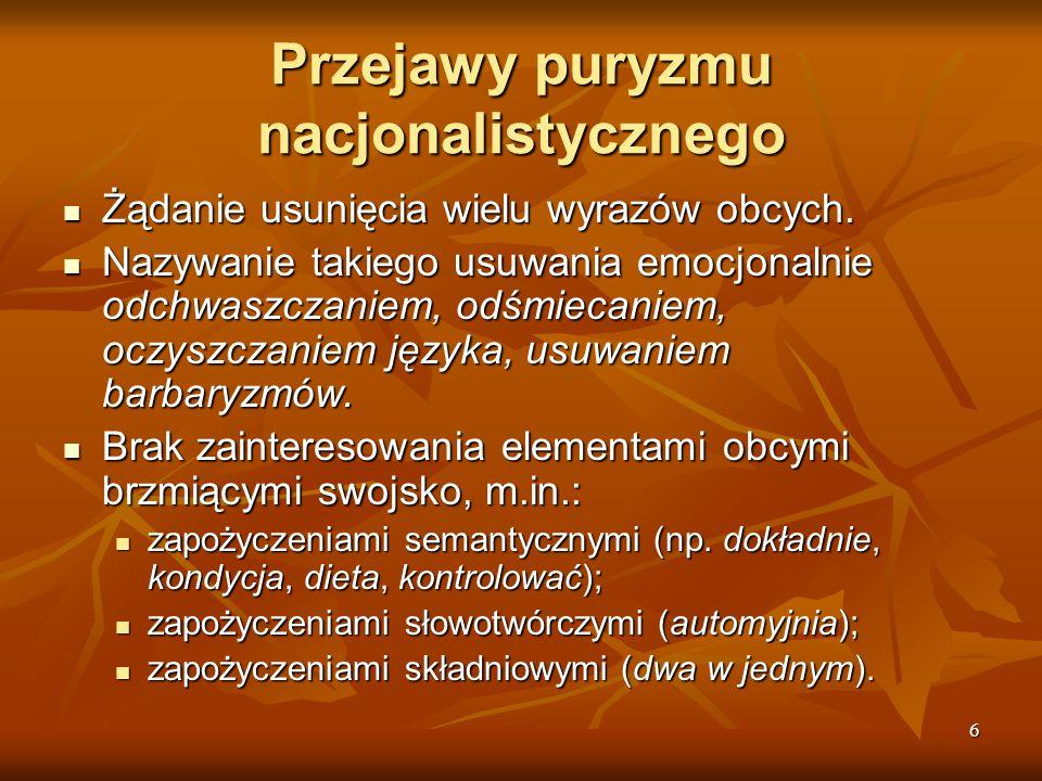 6 Przejawy puryzmu nacjonalistycznego Żądanie usunięcia wielu wyrazów obcych. Żądanie usunięcia wielu wyrazów obcych. Nazywanie takiego usuwania emocj