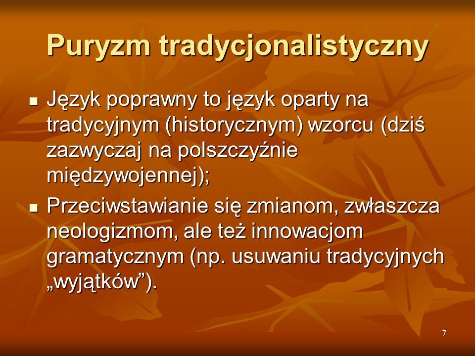 7 Puryzm tradycjonalistyczny Język poprawny to język oparty na tradycyjnym (historycznym) wzorcu (dziś zazwyczaj na polszczyźnie międzywojennej); Języ