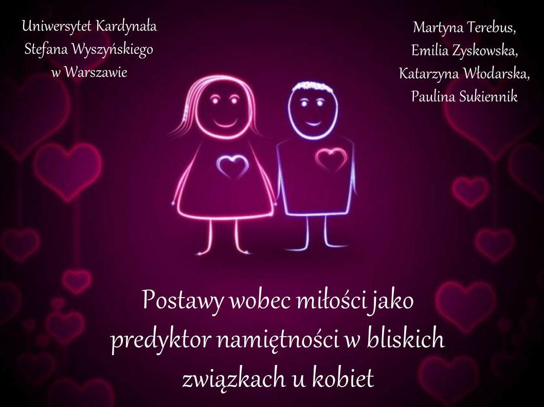 Uniwersytet Kardynała Stefana Wyszyńskiego w Warszawie Postawy wobec miłości jako predyktor namiętności w bliskich związkach u kobiet Martyna Terebus,