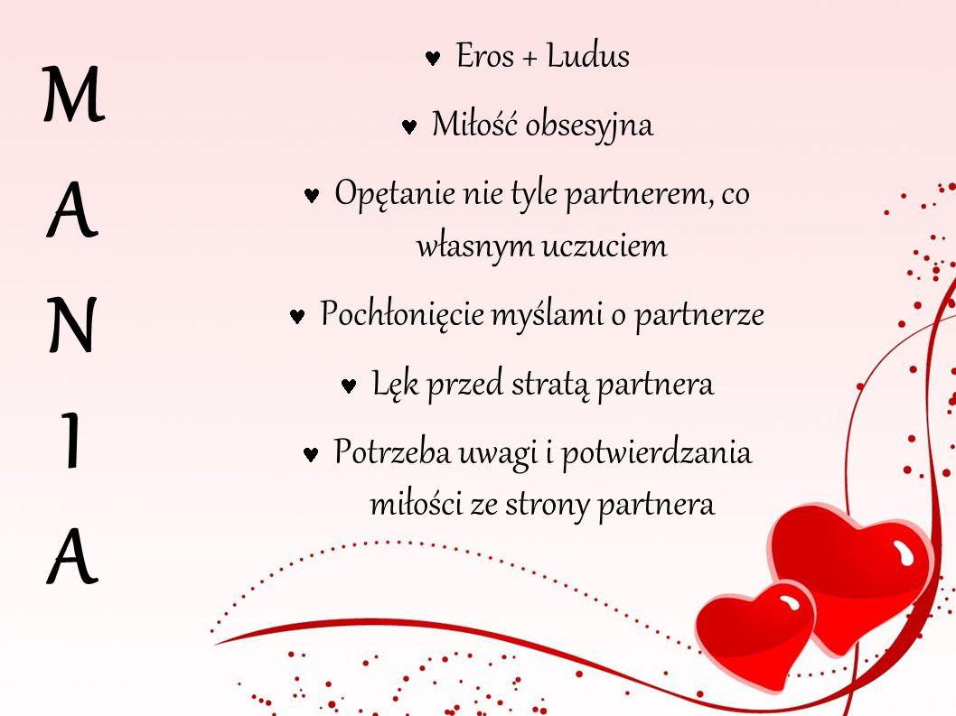 M A N I A Eros + Ludus Miłość obsesyjna Opętanie nie tyle partnerem, co własnym uczuciem Pochłonięcie myślami o partnerze Lęk przed stratą partnera Po