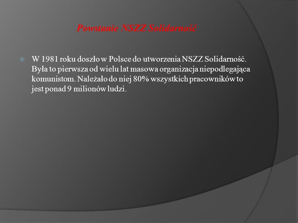Powstanie NSZZ Solidarność  W 1981 roku doszło w Polsce do utworzenia NSZZ Solidarność. Była to pierwsza od wielu lat masowa organizacja niepodlegają