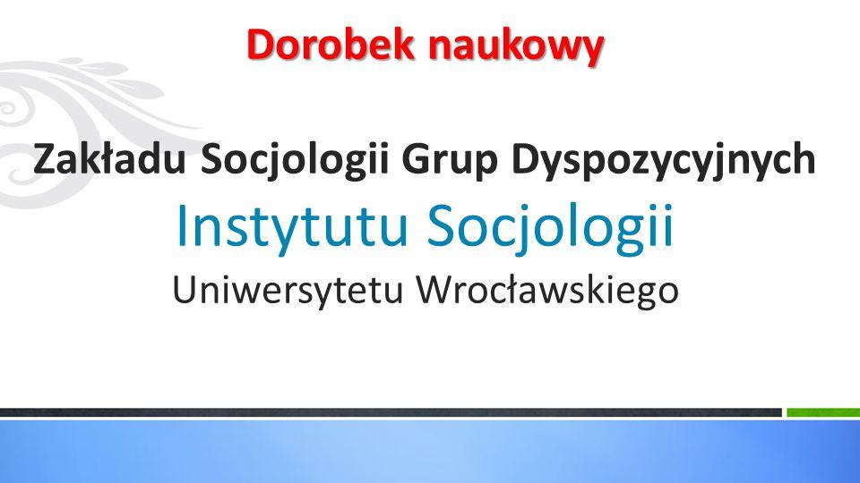 Dorobek naukowy Dorobek naukowy Zakładu Socjologii Grup Dyspozycyjnych Instytutu Socjologii Uniwersytetu Wrocławskiego
