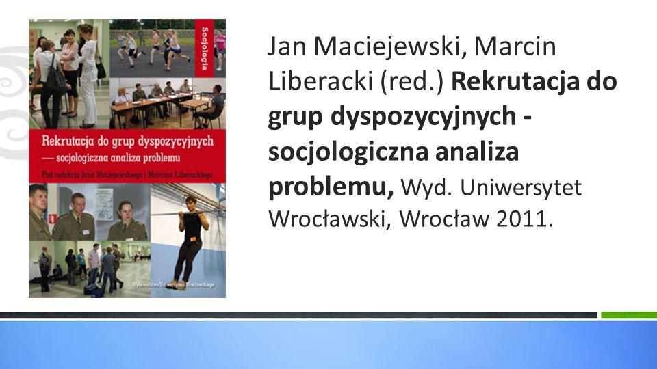 Jan Maciejewski, Marcin Liberacki (red.) Rekrutacja do grup dyspozycyjnych - socjologiczna analiza problemu, Wyd. Uniwersytet Wrocławski, Wrocław 2011
