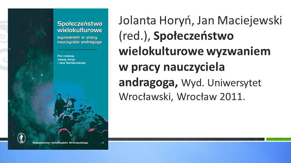 Jolanta Horyń, Jan Maciejewski (red.), Społeczeństwo wielokulturowe wyzwaniem w pracy nauczyciela andragoga, Wyd. Uniwersytet Wrocławski, Wrocław 2011
