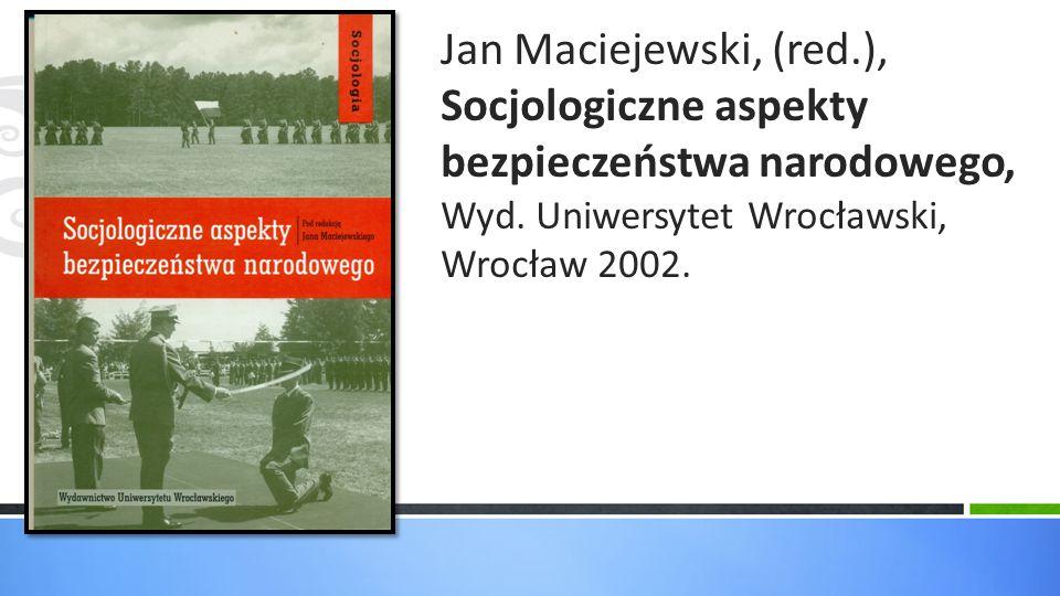 Jan Maciejewski, (red.), Socjologiczne aspekty bezpieczeństwa narodowego, Wyd. Uniwersytet Wrocławski, Wrocław 2002.