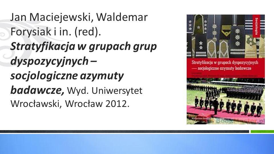 Jan Maciejewski, Waldemar Forysiak i in. (red). Stratyfikacja w grupach grup dyspozycyjnych – socjologiczne azymuty badawcze, Wyd. Uniwersytet Wrocław