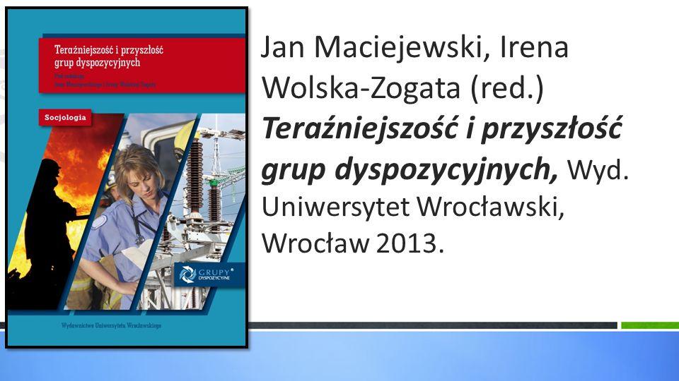 Jan Maciejewski, Irena Wolska-Zogata (red.) Teraźniejszość i przyszłość grup dyspozycyjnych, Wyd. Uniwersytet Wrocławski, Wrocław 2013.