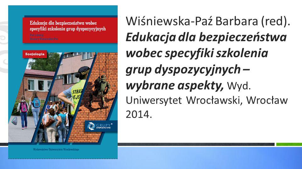 Wiśniewska-Paź Barbara (red). Edukacja dla bezpieczeństwa wobec specyfiki szkolenia grup dyspozycyjnych – wybrane aspekty, Wyd. Uniwersytet Wrocławski