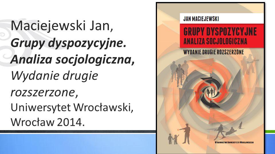 Maciejewski Jan, Grupy dyspozycyjne. Analiza socjologiczna, Wydanie drugie rozszerzone, Uniwersytet Wrocławski, Wrocław 2014.