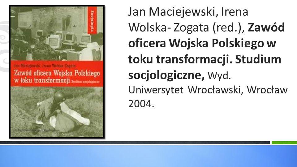 Jan Maciejewski, Irena Wolska- Zogata (red.), Zawód oficera Wojska Polskiego w toku transformacji. Studium socjologiczne, Wyd. Uniwersytet Wrocławski,