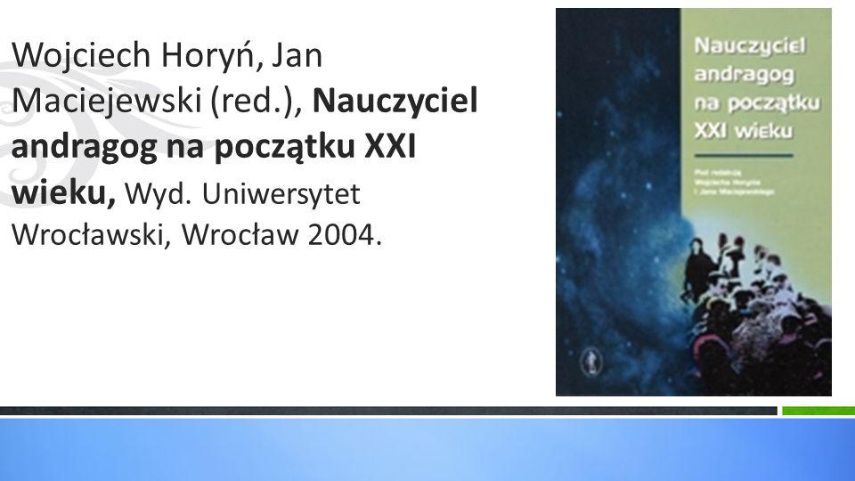 Wojciech Horyń, Jan Maciejewski (red.), Nauczyciel andragog na początku XXI wieku, Wyd. Uniwersytet Wrocławski, Wrocław 2004.