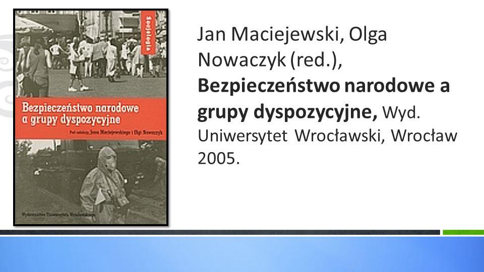 Jan Maciejewski, Olga Nowaczyk (red.), Bezpieczeństwo narodowe a grupy dyspozycyjne, Wyd. Uniwersytet Wrocławski, Wrocław 2005.