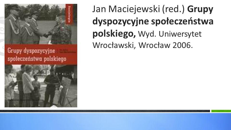 Jan Maciejewski (red.) Grupy dyspozycyjne społeczeństwa polskiego, Wyd. Uniwersytet Wrocławski, Wrocław 2006.