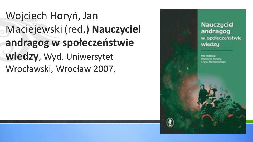 Wojciech Horyń, Jan Maciejewski (red.) Nauczyciel andragog w społeczeństwie wiedzy, Wyd. Uniwersytet Wrocławski, Wrocław 2007.