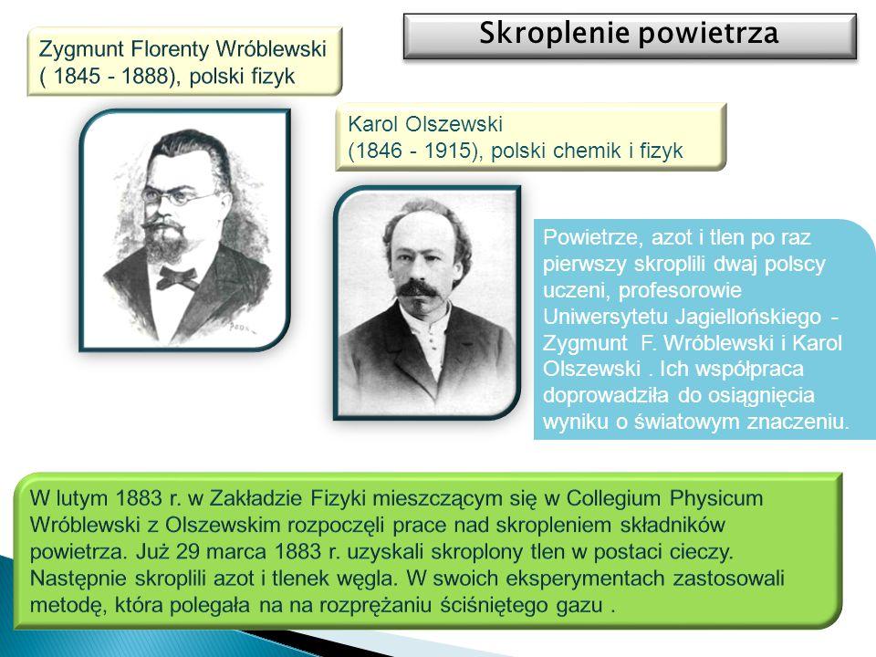 Karol Olszewski (1846 - 1915), polski chemik i fizyk Skroplenie powietrza Powietrze, azot i tlen po raz pierwszy skroplili dwaj polscy uczeni, profeso