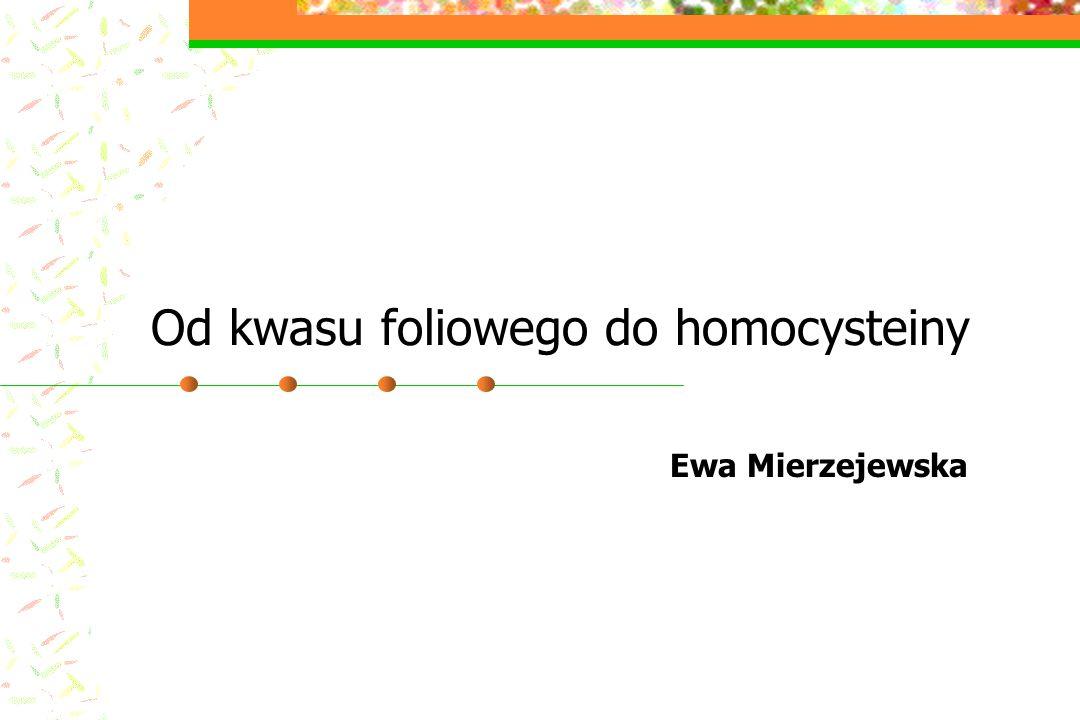 Od kwasu foliowego do homocysteiny Ewa Mierzejewska