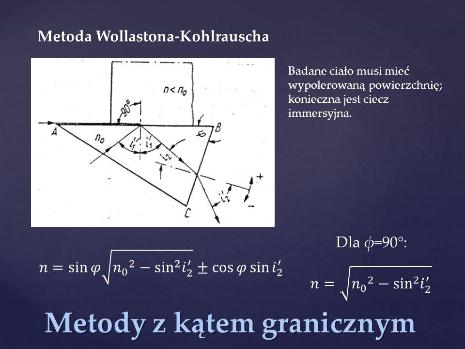 Metody z kątem granicznym Metoda Wollastona-Kohlrauscha Dla φ=90°: Badane ciało musi mieć wypolerowaną powierzchnię; konieczna jest ciecz immersyjna.