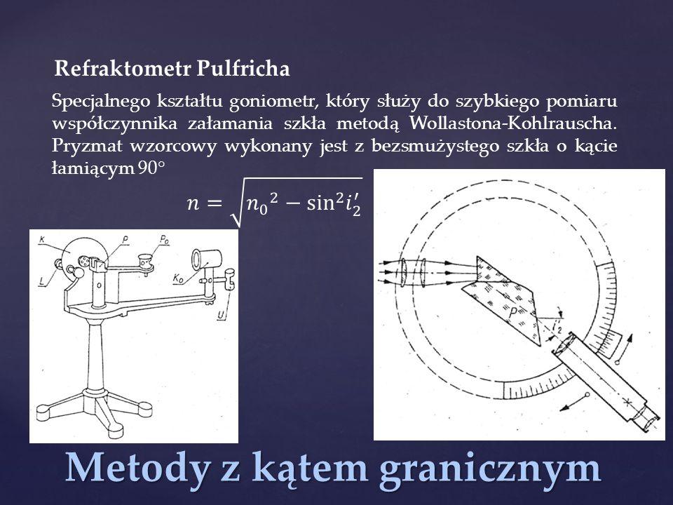 Metody z kątem granicznym Refraktometr Pulfricha Specjalnego kształtu goniometr, który służy do szybkiego pomiaru współczynnika załamania szkła metodą