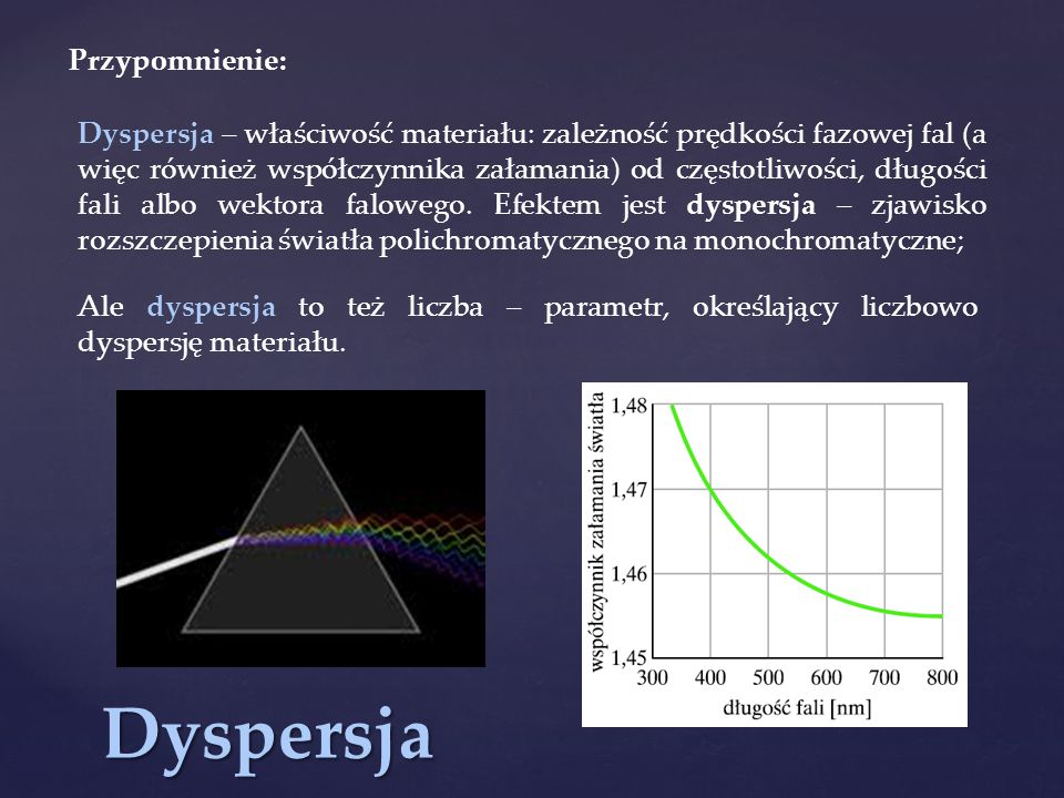 Dyspersja Dyspersja – właściwość materiału: zależność prędkości fazowej fal (a więc również współczynnika załamania) od częstotliwości, długości fali