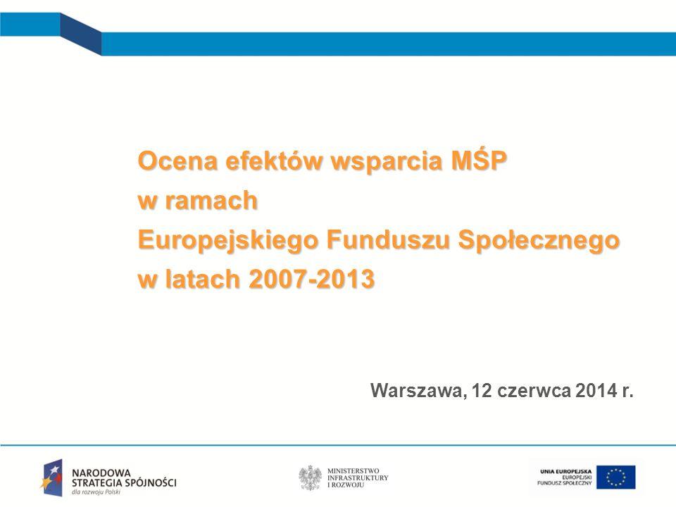 Ocena efektów wsparcia MŚP w ramach Europejskiego Funduszu Społecznego w latach 2007-2013 Warszawa, 12 czerwca 2014 r.