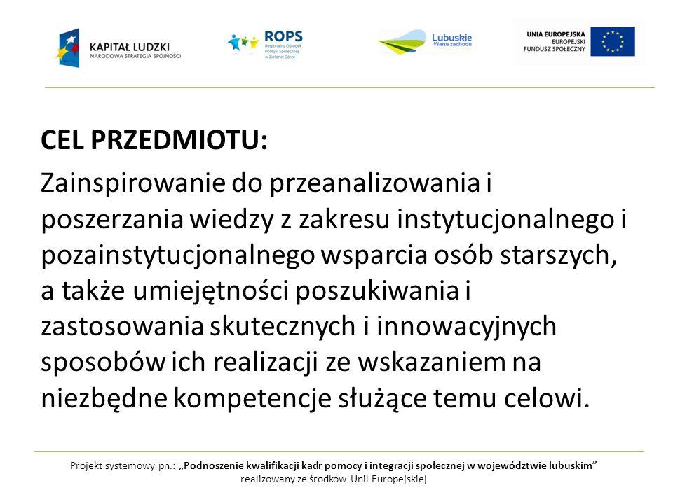 """Projekt systemowy pn.: """"Podnoszenie kwalifikacji kadr pomocy i integracji społecznej w województwie lubuskim realizowany ze środków Unii Europejskiej CEL PRZEDMIOTU: Zainspirowanie do przeanalizowania i poszerzania wiedzy z zakresu instytucjonalnego i pozainstytucjonalnego wsparcia osób starszych, a także umiejętności poszukiwania i zastosowania skutecznych i innowacyjnych sposobów ich realizacji ze wskazaniem na niezbędne kompetencje służące temu celowi."""