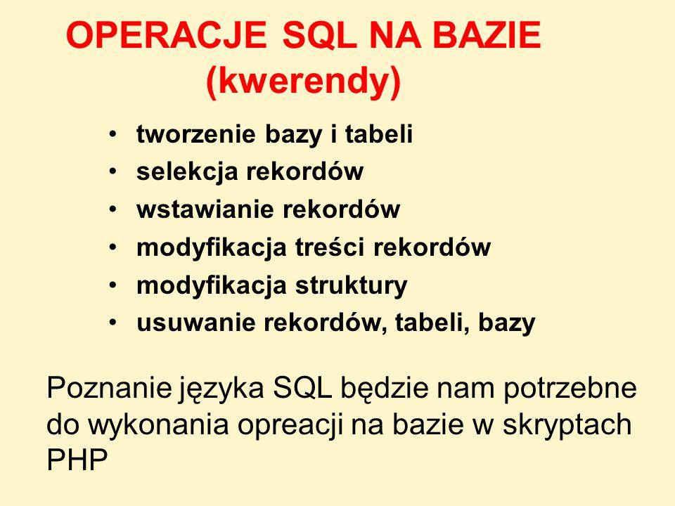 OPERACJE SQL NA BAZIE (kwerendy) tworzenie bazy i tabeli selekcja rekordów wstawianie rekordów modyfikacja treści rekordów modyfikacja struktury usuwa