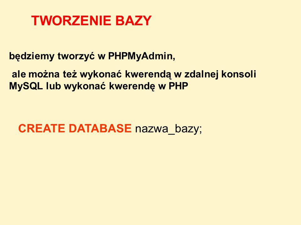 CREATE DATABASE nazwa_bazy; TWORZENIE BAZY będziemy tworzyć w PHPMyAdmin, ale można też wykonać kwerendą w zdalnej konsoli MySQL lub wykonać kwerendę