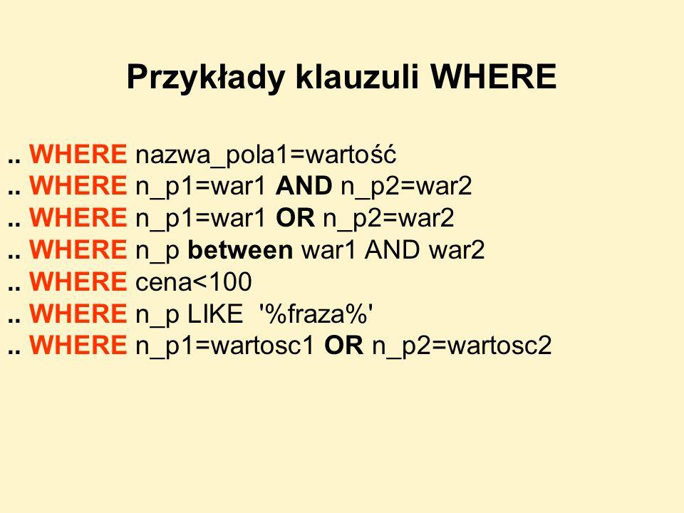 Przykłady klauzuli WHERE.. WHERE nazwa_pola1=wartość.. WHERE n_p1=war1 AND n_p2=war2.. WHERE n_p1=war1 OR n_p2=war2.. WHERE n_p between war1 AND war2.