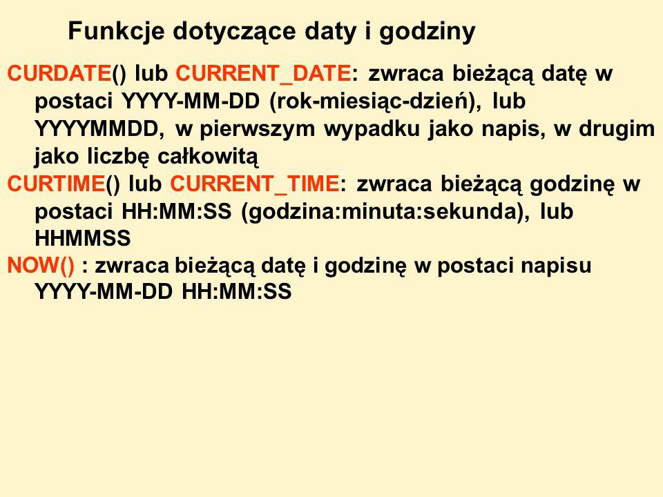 CURDATE() lub CURRENT_DATE : zwraca bieżącą datę w postaci YYYY-MM-DD (rok-miesiąc-dzień), lub YYYYMMDD, w pierwszym wypadku jako napis, w drugim jako