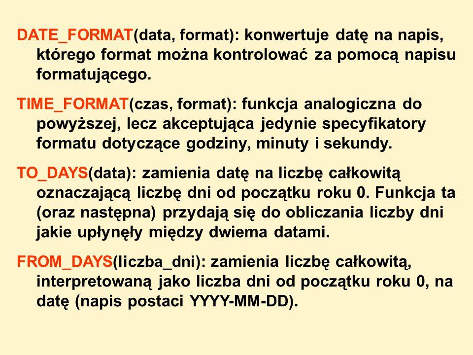 DATE_FORMAT(data, format) : konwertuje datę na napis, którego format można kontrolować za pomocą napisu formatującego. TIME_FORMAT(czas, format) : fun