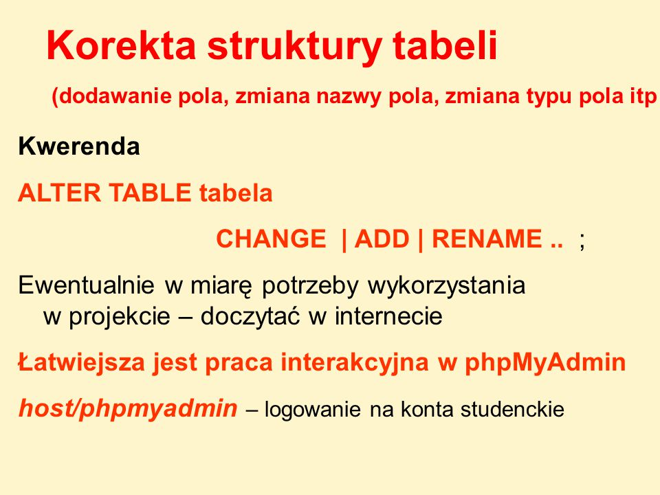 Kwerenda ALTER TABLE tabela CHANGE | ADD | RENAME.. ; Ewentualnie w miarę potrzeby wykorzystania w projekcie – doczytać w internecie Łatwiejsza jest p