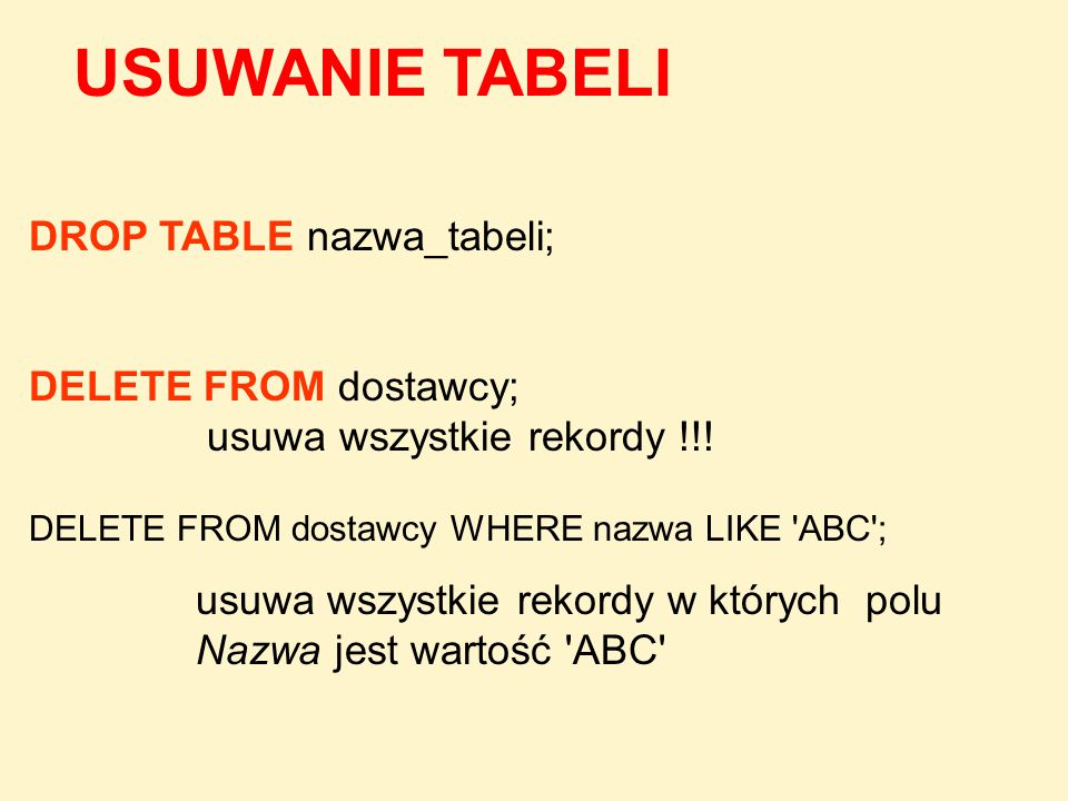 DROP TABLE nazwa_tabeli; DELETE FROM dostawcy; usuwa wszystkie rekordy !!! DELETE FROM dostawcy WHERE nazwa LIKE 'ABC'; usuwa wszystkie rekordy w któr