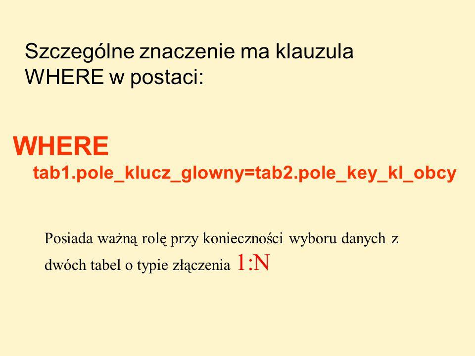 WHERE tab1.pole_klucz_glowny=tab2.pole_key_kl_obcy Szczególne znaczenie ma klauzula WHERE w postaci: Posiada ważną rolę przy konieczności wyboru danyc