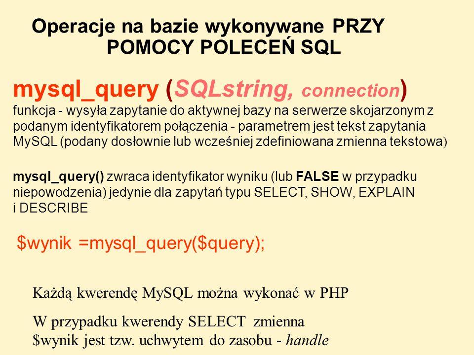 Operacje na bazie wykonywane PRZY POMOCY POLECEŃ SQL mysql_query (SQLstring, connection ) funkcja - wysyła zapytanie do aktywnej bazy na serwerze skoj