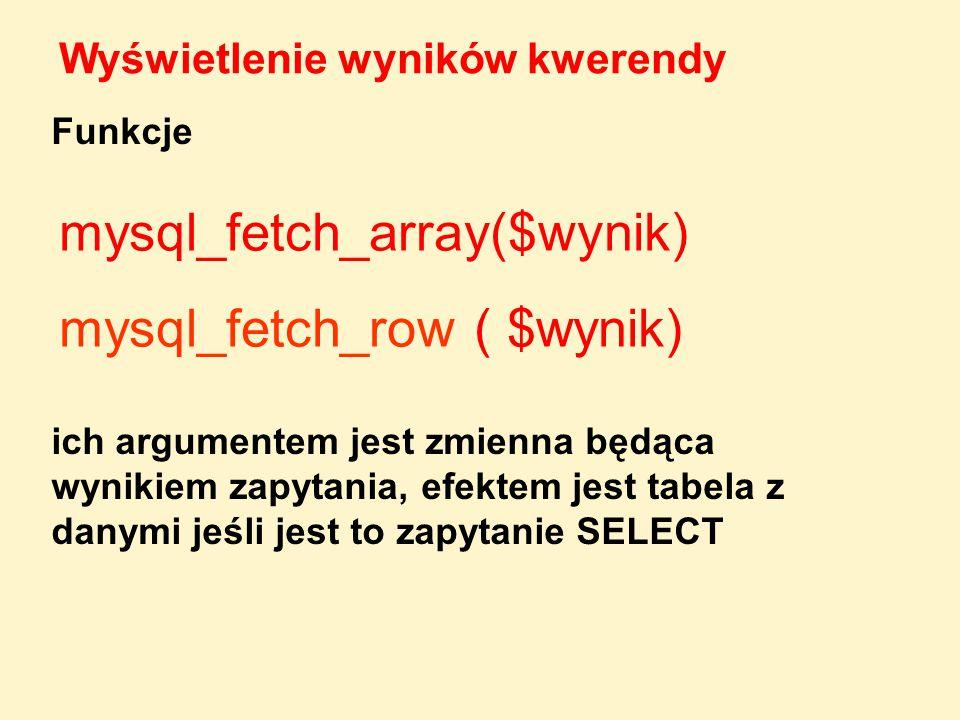 Wyświetlenie wyników kwerendy mysql_fetch_array($wynik) mysql_fetch_row ( $wynik) Funkcje ich argumentem jest zmienna będąca wynikiem zapytania, efekt