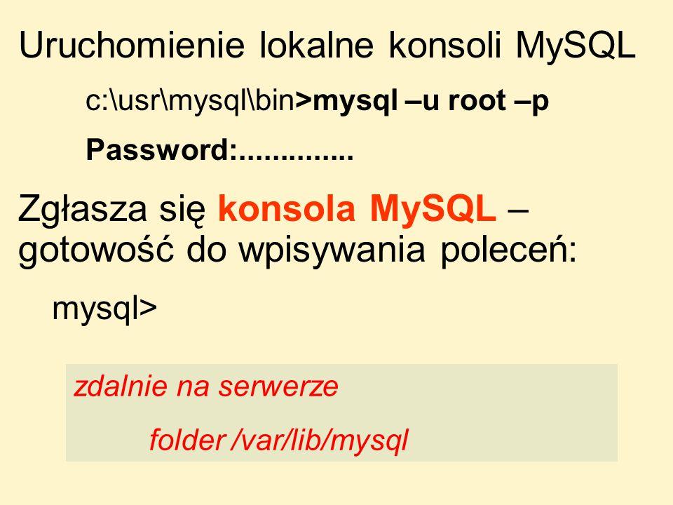Uruchomienie lokalne konsoli MySQL c:\usr\mysql\bin>mysql –u root –p Password:.............. Zgłasza się konsola MySQL – gotowość do wpisywania polece