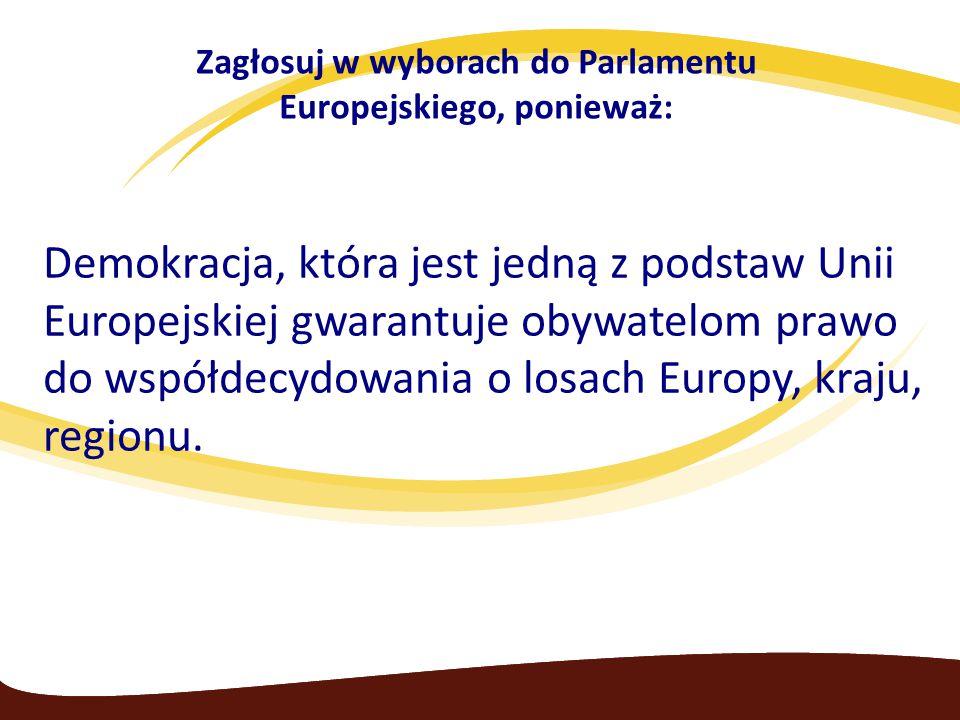 Zagłosuj w wyborach do Parlamentu Europejskiego, ponieważ: Demokracja, która jest jedną z podstaw Unii Europejskiej gwarantuje obywatelom prawo do współdecydowania o losach Europy, kraju, regionu.