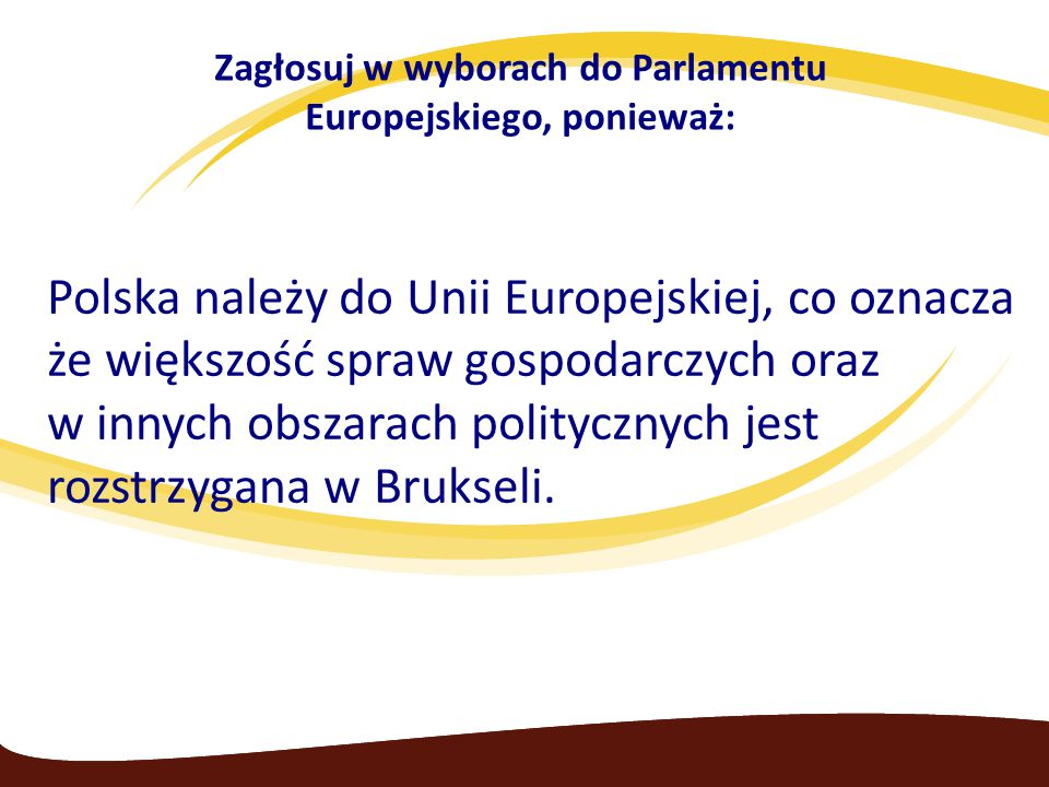 Zagłosuj w wyborach do Parlamentu Europejskiego, ponieważ: Polska należy do Unii Europejskiej, co oznacza że większość spraw gospodarczych oraz w innych obszarach politycznych jest rozstrzygana w Brukseli.