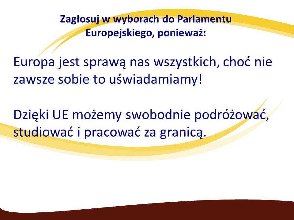 Zagłosuj w wyborach do Parlamentu Europejskiego, ponieważ: Europa jest sprawą nas wszystkich, choć nie zawsze sobie to uświadamiamy! Dzięki UE możemy